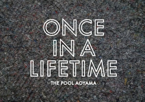the POOL aoyama ONCE IN A LIFETIME